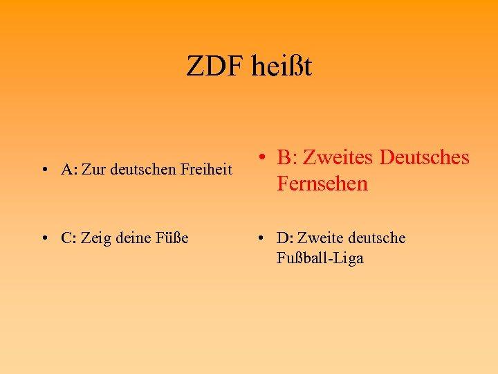 ZDF heißt • A: Zur deutschen Freiheit • C: Zeig deine Füße • B:
