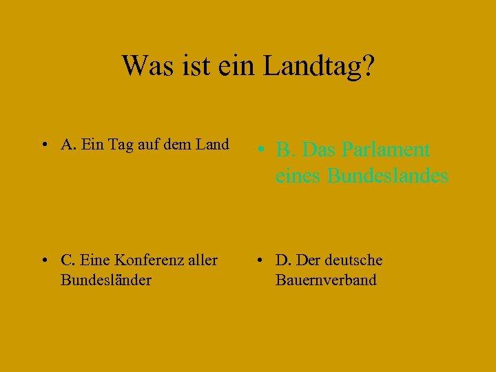 Was ist ein Landtag? • A. Ein Tag auf dem Land • B. Das