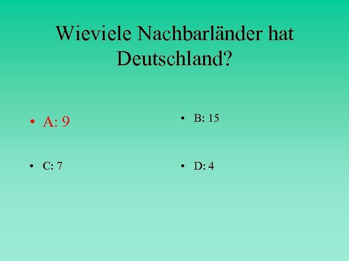 Wieviele Nachbarländer hat Deutschland? • A: 9 • B: 15 • C: 7 •