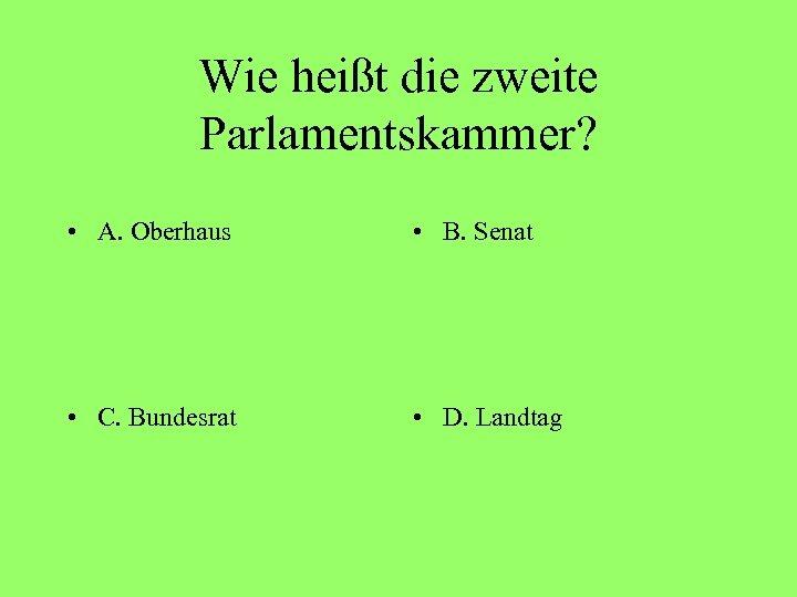 Wie heißt die zweite Parlamentskammer? • A. Oberhaus • B. Senat • C. Bundesrat