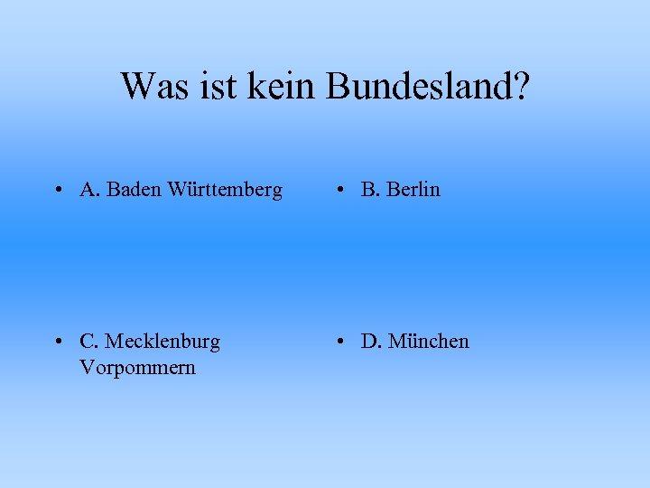 Was ist kein Bundesland? • A. Baden Württemberg • B. Berlin • C. Mecklenburg