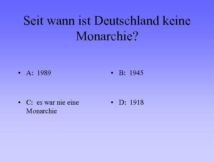 Seit wann ist Deutschland keine Monarchie? • A: 1989 • B: 1945 • C: