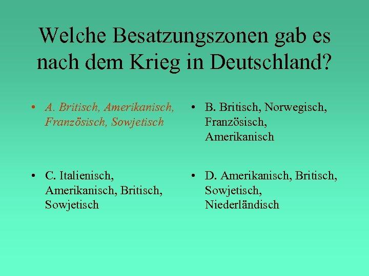 Welche Besatzungszonen gab es nach dem Krieg in Deutschland? • A. Britisch, Amerikanisch, Französisch,
