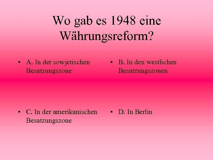 Wo gab es 1948 eine Währungsreform? • A. In der sowjetischen Besatzungszone • B.