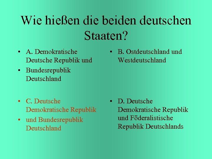 Wie hießen die beiden deutschen Staaten? • A. Demokratische Deutsche Republik und • Bundesrepublik