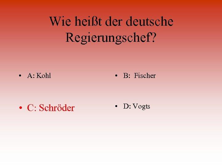 Wie heißt der deutsche Regierungschef? • A: Kohl • B: Fischer • C: Schröder