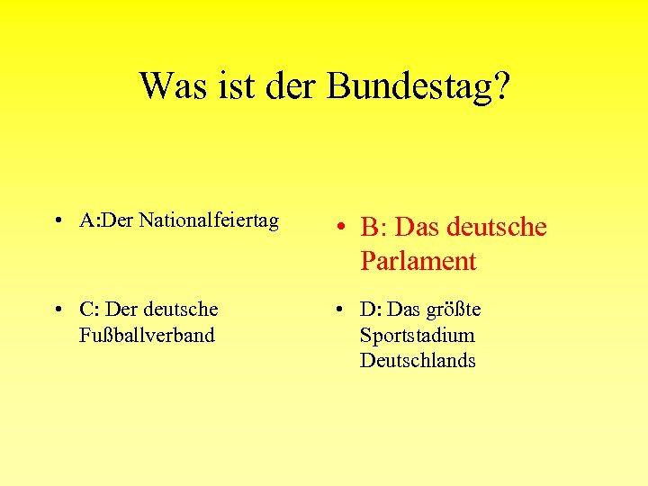 Was ist der Bundestag? • A: Der Nationalfeiertag • B: Das deutsche Parlament •