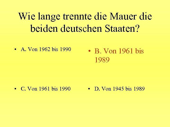 Wie lange trennte die Mauer die beiden deutschen Staaten? • A. Von 1962 bis