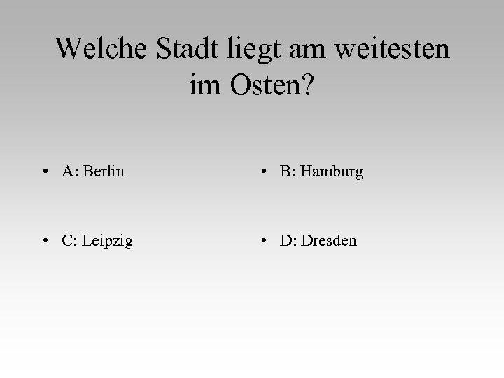 Welche Stadt liegt am weitesten im Osten? • A: Berlin • B: Hamburg •