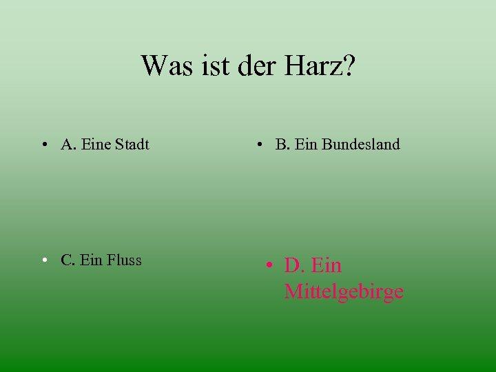 Was ist der Harz? • A. Eine Stadt • C. Ein Fluss • B.