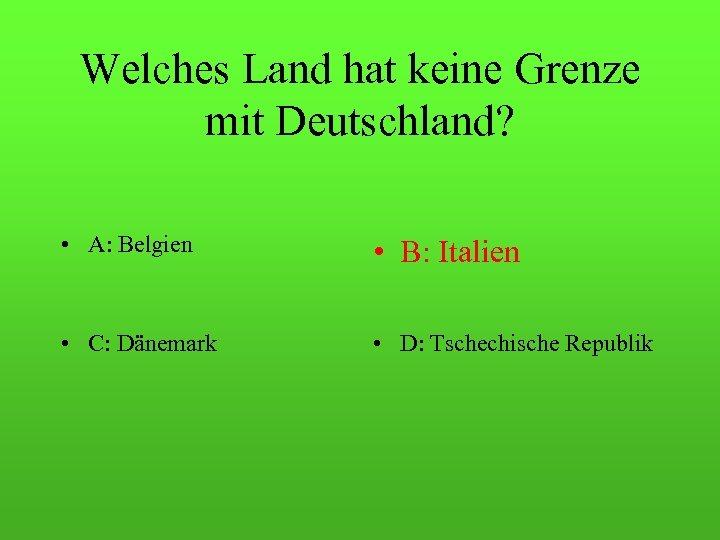 Welches Land hat keine Grenze mit Deutschland? • A: Belgien • B: Italien •