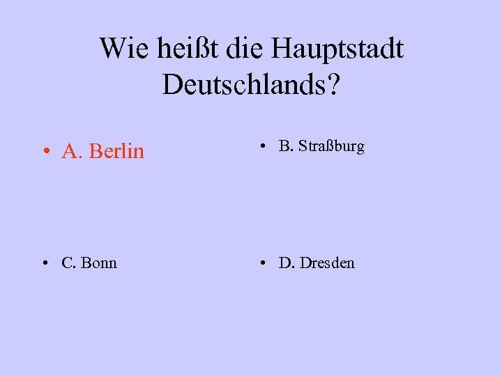 Wie heißt die Hauptstadt Deutschlands? • A. Berlin • B. Straßburg • C. Bonn