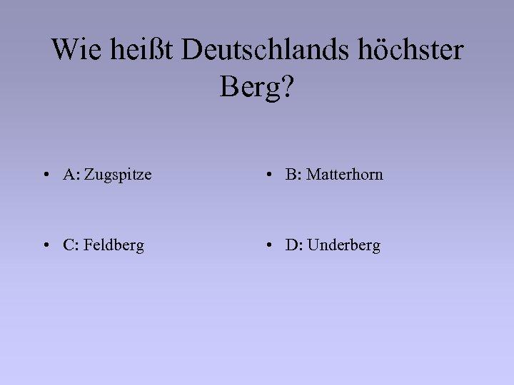 Wie heißt Deutschlands höchster Berg? • A: Zugspitze • B: Matterhorn • C: Feldberg