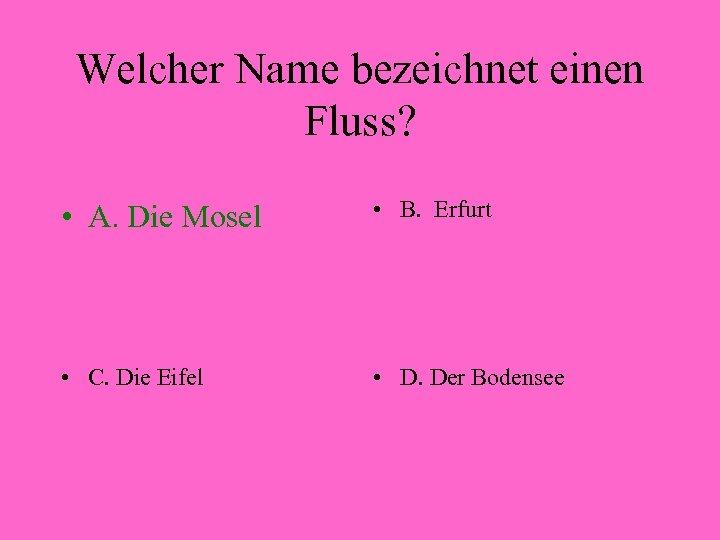 Welcher Name bezeichnet einen Fluss? • A. Die Mosel • B. Erfurt • C.