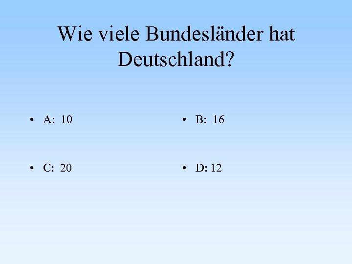Wie viele Bundesländer hat Deutschland? • A: 10 • B: 16 • C: 20