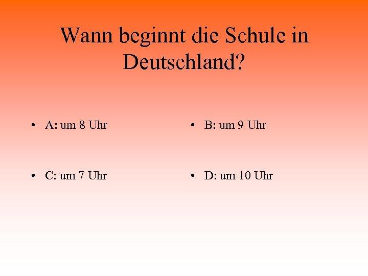 Wann beginnt die Schule in Deutschland? • A: um 8 Uhr • B: um