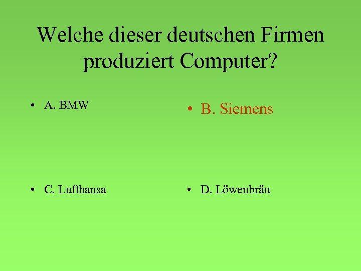 Welche dieser deutschen Firmen produziert Computer? • A. BMW • B. Siemens • C.