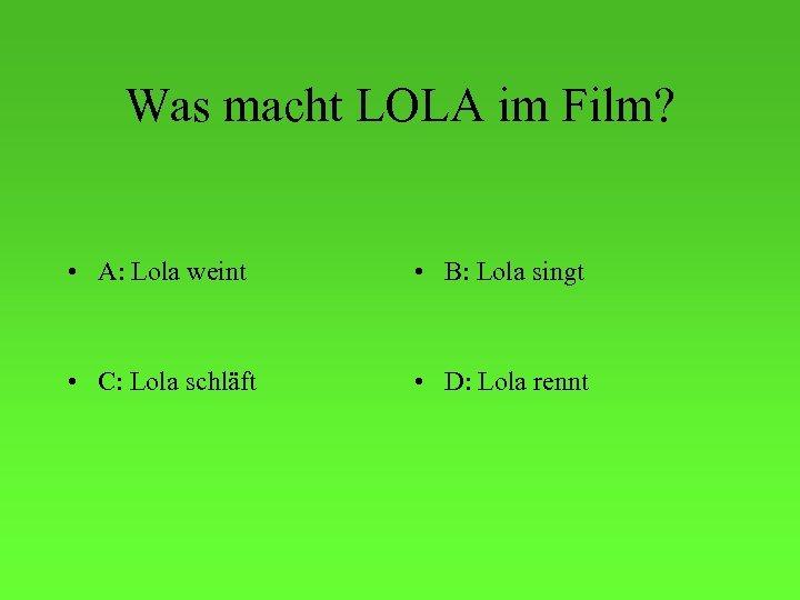 Was macht LOLA im Film? • A: Lola weint • B: Lola singt •