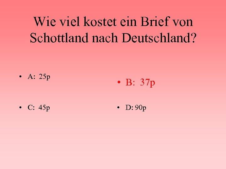 Wie viel kostet ein Brief von Schottland nach Deutschland? • A: 25 p •