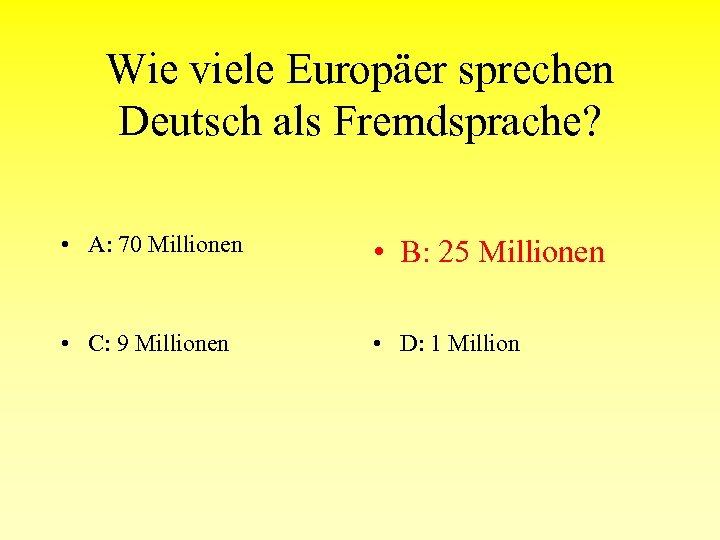 Wie viele Europäer sprechen Deutsch als Fremdsprache? • A: 70 Millionen • B: 25