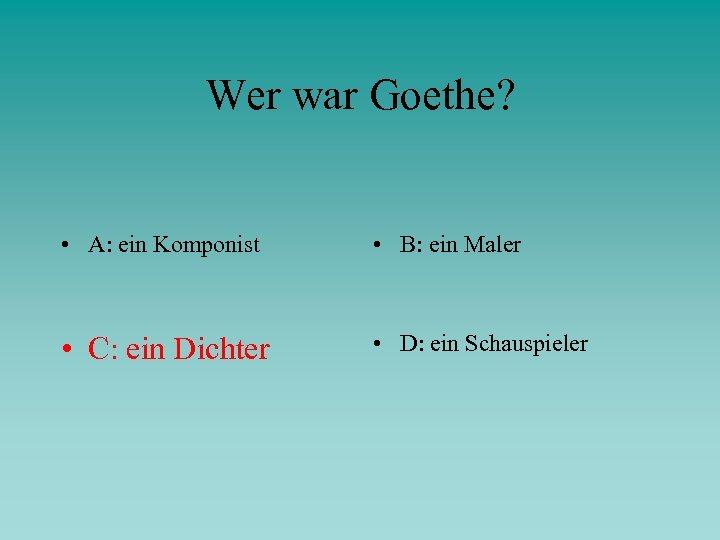 Wer war Goethe? • A: ein Komponist • B: ein Maler • C: ein