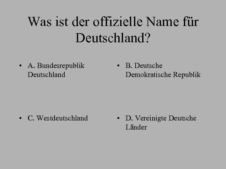 Was ist der offizielle Name für Deutschland? • A. Bundesrepublik Deutschland • B. Deutsche