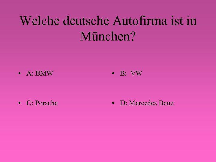 Welche deutsche Autofirma ist in München? • A: BMW • B: VW • C: