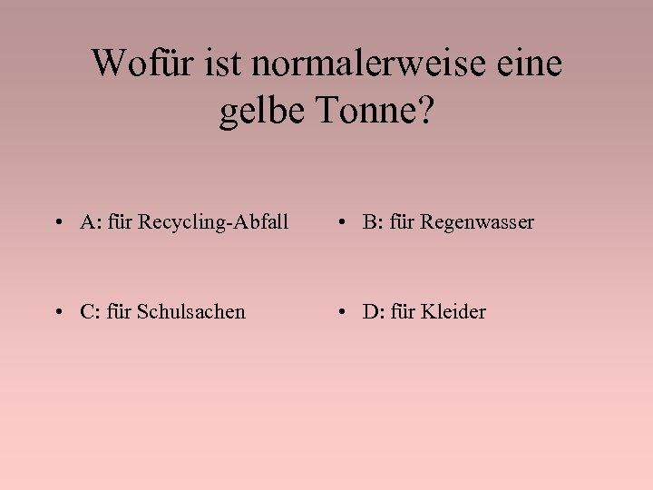 Wofür ist normalerweise eine gelbe Tonne? • A: für Recycling-Abfall • B: für Regenwasser