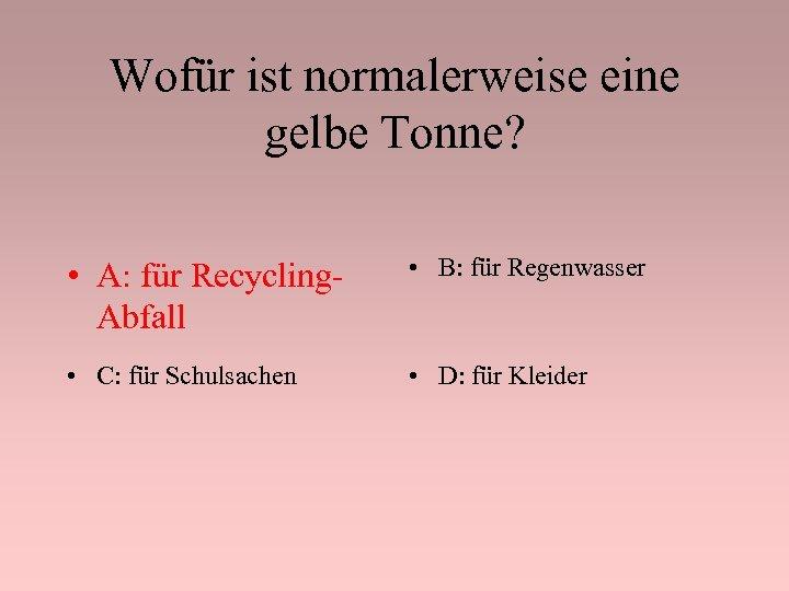 Wofür ist normalerweise eine gelbe Tonne? • A: für Recycling. Abfall • B: für