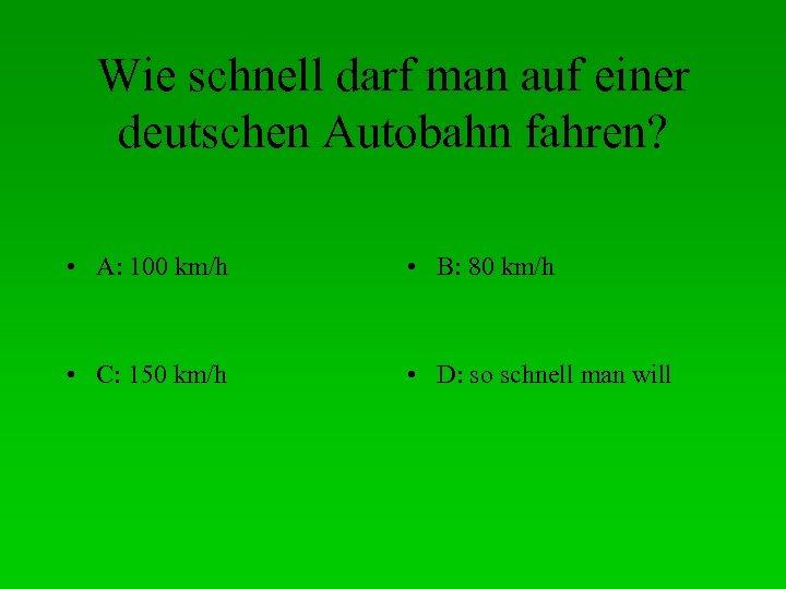 Wie schnell darf man auf einer deutschen Autobahn fahren? • A: 100 km/h •
