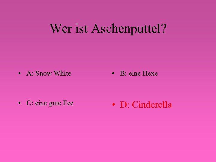 Wer ist Aschenputtel? • A: Snow White • B: eine Hexe • C: eine