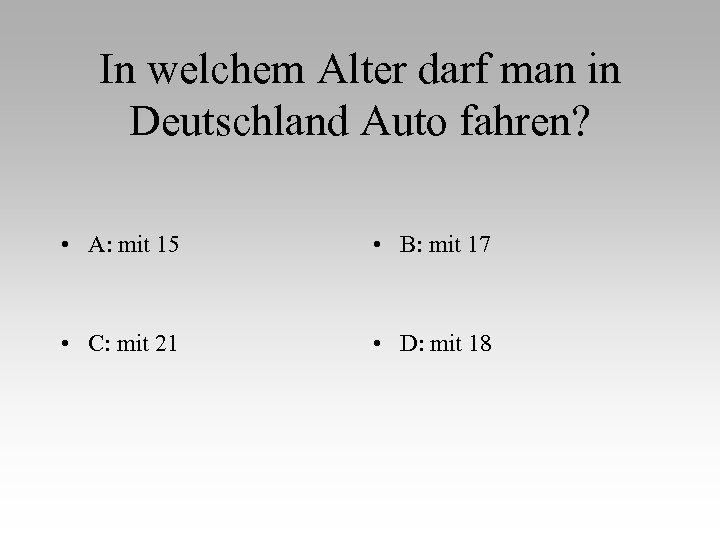 In welchem Alter darf man in Deutschland Auto fahren? • A: mit 15 •