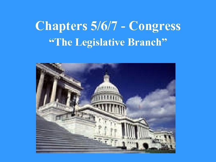 "Chapters 5/6/7 - Congress ""The Legislative Branch"""
