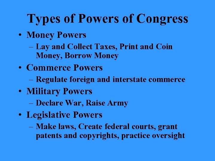 Types of Powers of Congress • Money Powers – Lay and Collect Taxes, Print