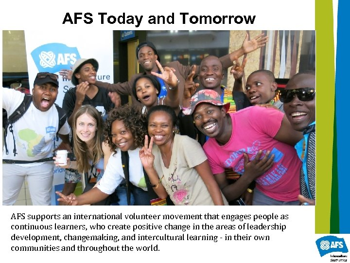 AFS Today and Tomorrow AFS supports an international volunteer movement that engages people as