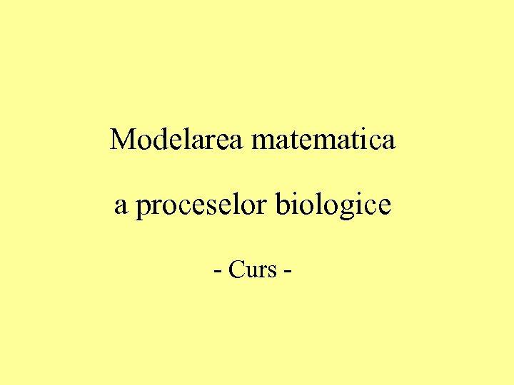 Modelarea matematica a proceselor biologice - Curs -