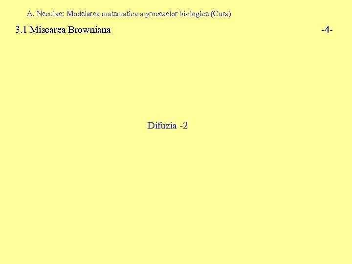 A. Neculae: Modelarea matematica a proceselor biologice (Curs) 3. 1 Miscarea Browniana -4 -