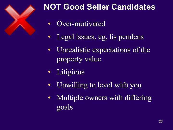 NOT Good Seller Candidates • Over-motivated • Legal issues, eg, lis pendens • Unrealistic