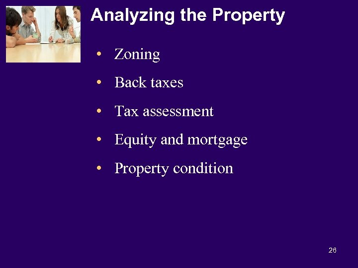 Analyzing the Property • Zoning • Back taxes • Tax assessment • Equity and