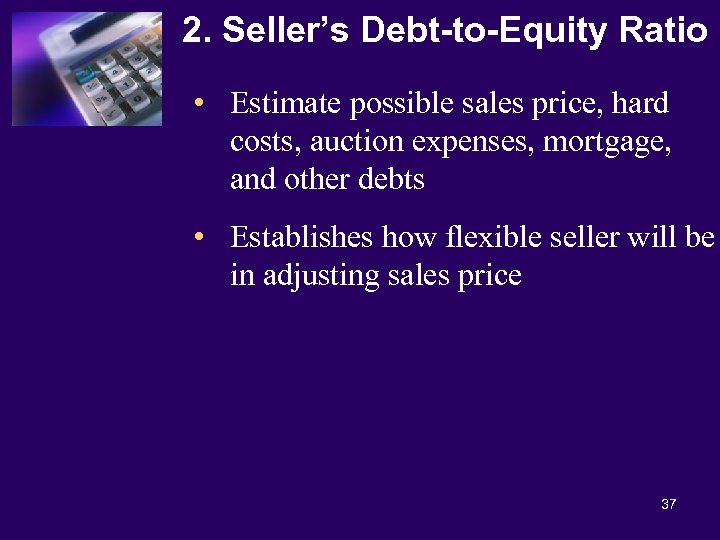 2. Seller's Debt-to-Equity Ratio • Estimate possible sales price, hard costs, auction expenses, mortgage,