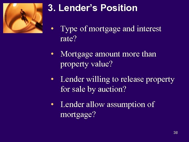 3. Lender's Position • Type of mortgage and interest rate? • Mortgage amount more