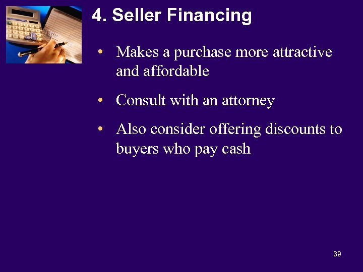 4. Seller Financing • Makes a purchase more attractive and affordable • Consult with