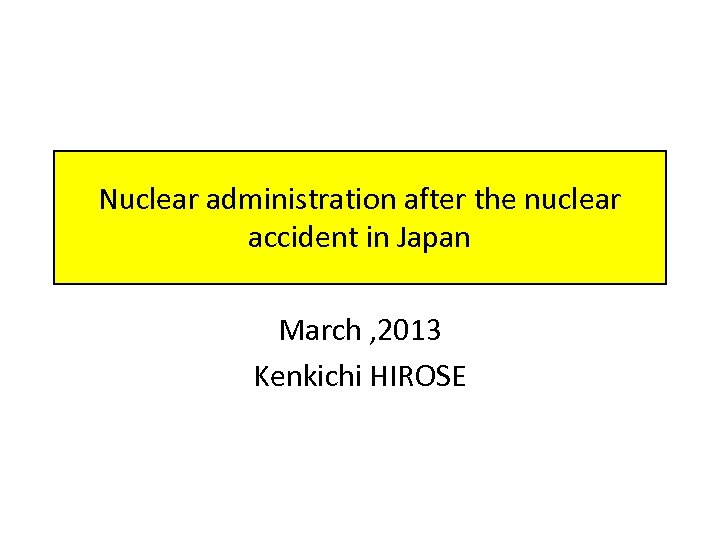 Nuclear administration after the nuclear accident in Japan March , 2013 Kenkichi HIROSE