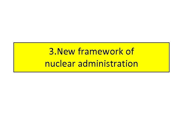 3. New framework of nuclear administration