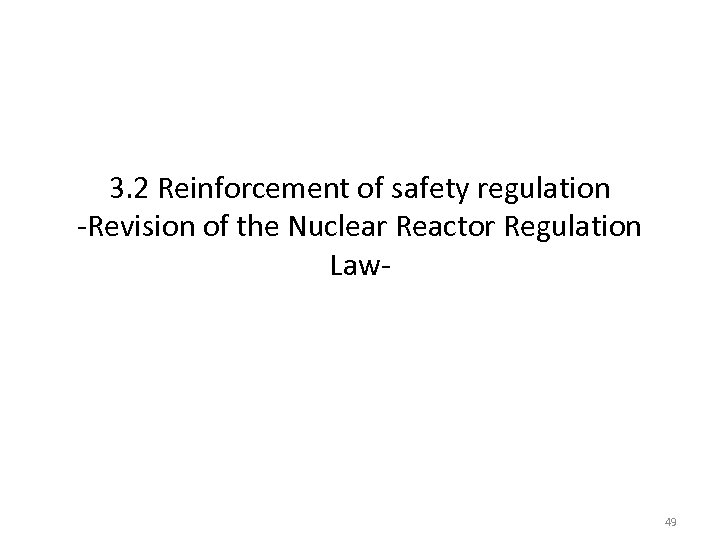 3. 2 Reinforcement of safety regulation -Revision of the Nuclear Reactor Regulation Law- 49