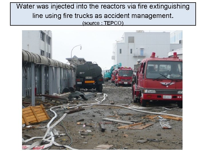 Water was injected into the reactors via fire extinguishing line using fire trucks as
