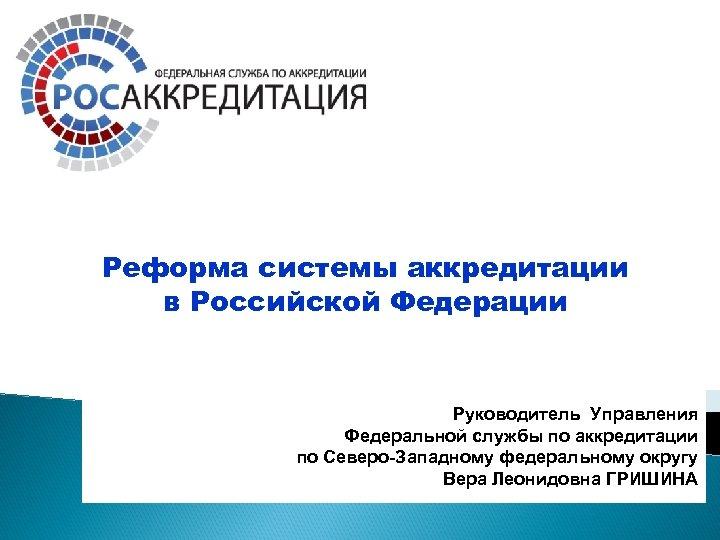 Реформа системы аккредитации в Российской Федерации Руководитель Управления Федеральной службы по аккредитации по Северо-Западному