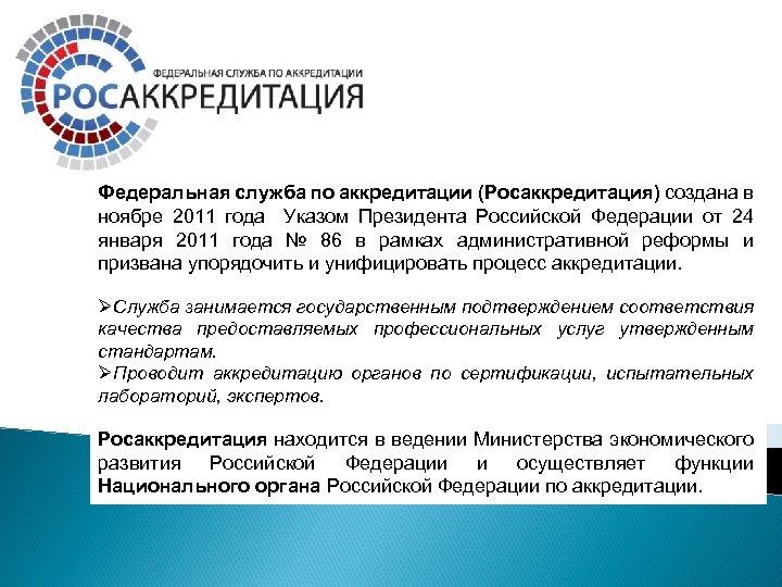 Федеральная служба по аккредитации (Росаккредитация) создана в ноябре 2011 года Указом Президента Российской Федерации
