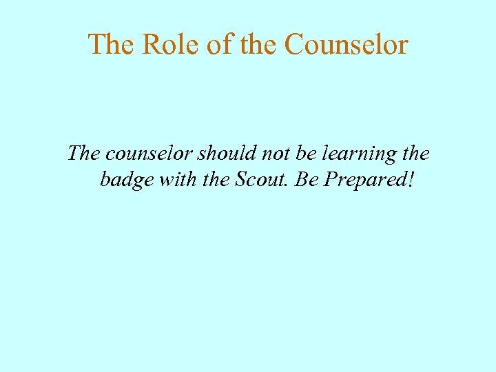 The Role of the Counselor The counselor should not be learning the badge with