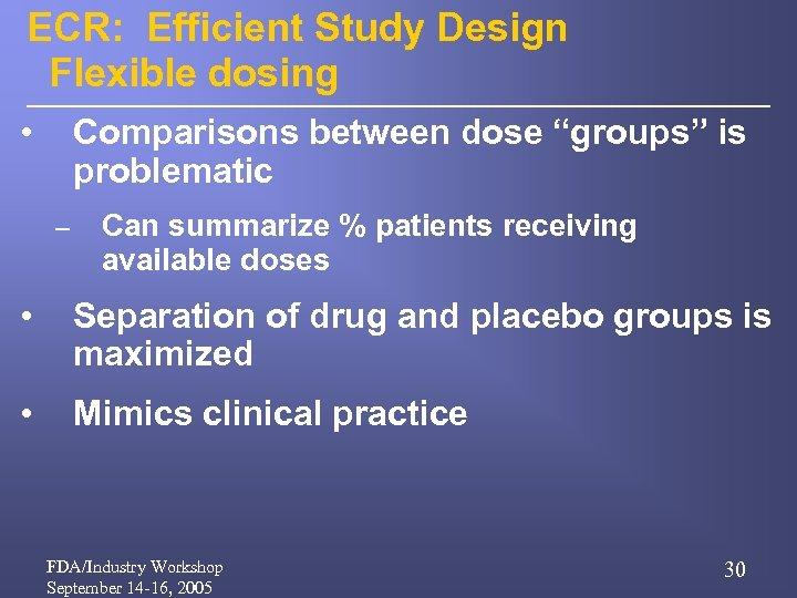 "ECR: Efficient Study Design Flexible dosing • Comparisons between dose ""groups"" is problematic –"